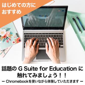 話題の G Suite for Education に触れてみましょう!!ー Chromebook を使いながら体験していただきます ー
